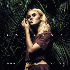 zara-larsson-dont-let-me-be-yours